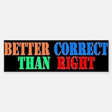 Better Correct Than Right Bumper Bumper Bumper Sticker