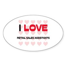 I LOVE RETAIL SALES ASSISTANTS Oval Decal