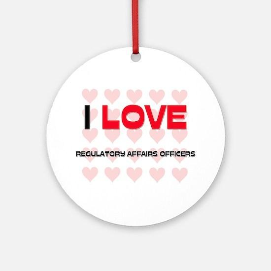 I LOVE REGULATORY AFFAIRS OFFICERS Ornament (Round
