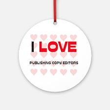 I LOVE PUBLISHING COPY EDITORS Ornament (Round)