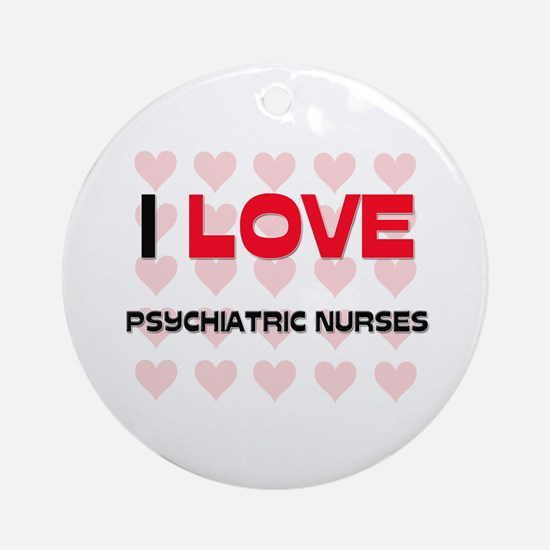 I LOVE PSYCHIATRIC NURSES Ornament (Round)
