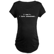 I Cant I have rehearsal white Maternity T-Shirt