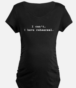 I Cant I have rehearsal white Maternity T-Shirt