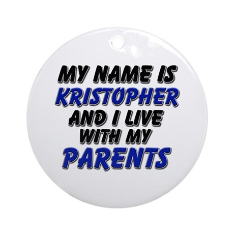 my name is kristopher and I live with my parents O