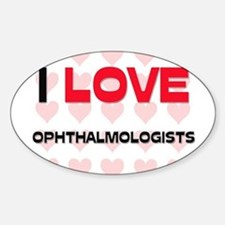 I LOVE OPHTHALMOLOGISTS Oval Decal