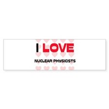 I LOVE NUCLEAR PHYSICISTS Bumper Bumper Sticker