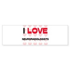 I LOVE NEURORADIOLOGISTS Bumper Bumper Sticker