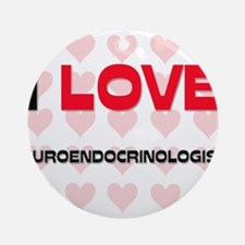 I LOVE NEUROENDOCRINOLOGISTS Ornament (Round)