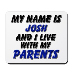 my name is josh and I live with my parents Mousepa