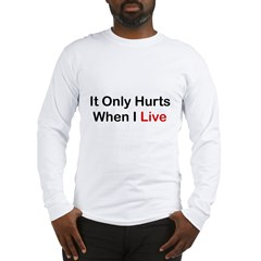 It Only Hurts When I Live Long Sleeve T-Shirt