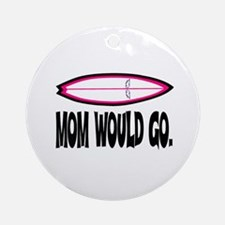 MOM WOULD GO. Ornament (Round)