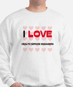 I LOVE HEALTH SERVICE MANAGERS Sweatshirt