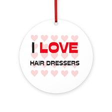 I LOVE HAIR DRESSERS Ornament (Round)
