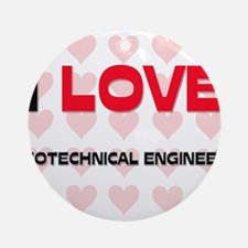 I LOVE GEOTECHNICAL ENGINEERS Ornament (Round)