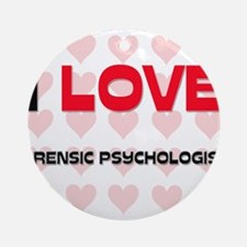 I LOVE FORENSIC PSYCHOLOGISTS Ornament (Round)