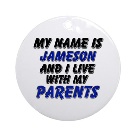 my name is jameson and I live with my parents Orna