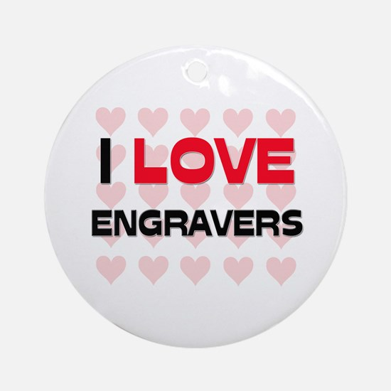 I LOVE ENGRAVERS Ornament (Round)