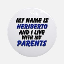 my name is heriberto and I live with my parents Or