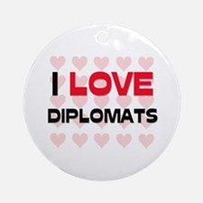 I LOVE DIPLOMATS Ornament (Round)