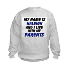 my name is haleigh and I live with my parents Sweatshirt