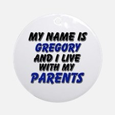 my name is gregory and I live with my parents Orna