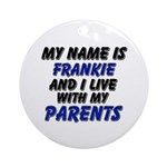 my name is frankie and I live with my parents Orna