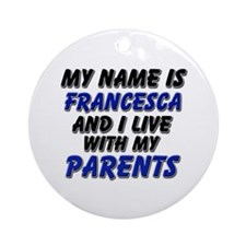 my name is francesca and I live with my parents Or