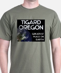 tigard oregon - greatest place on earth T-Shirt