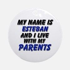 my name is esteban and I live with my parents Orna