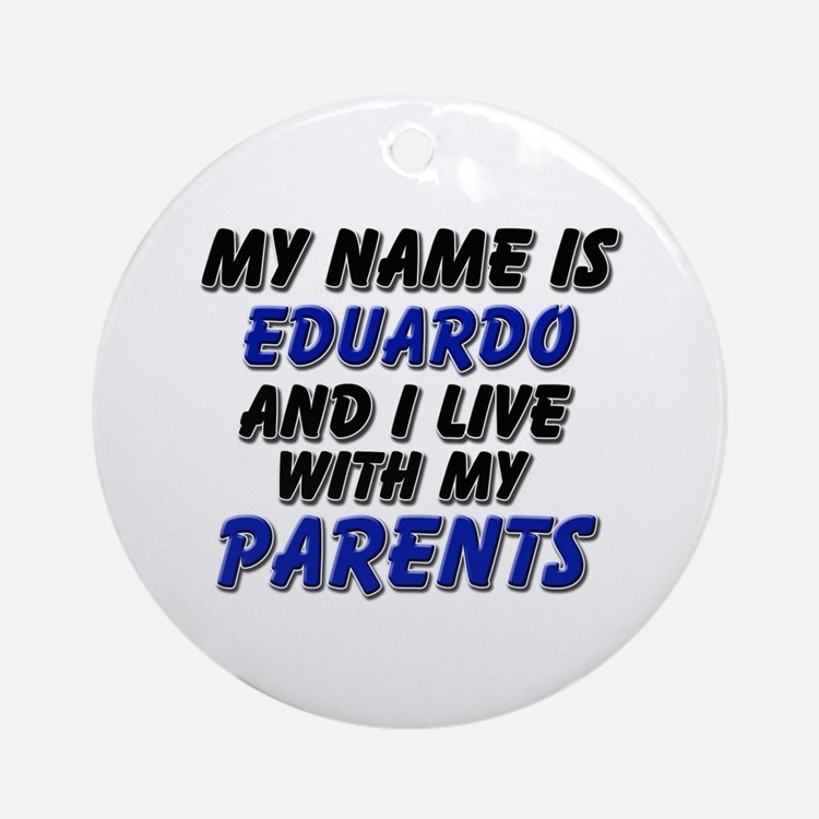 my name is eduardo and I live with my parents Orna
