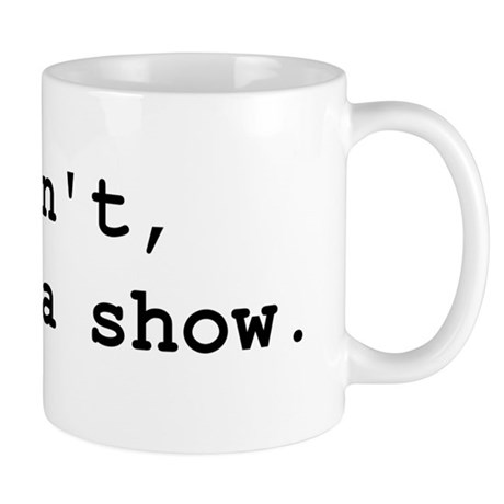 I cant i have a show Mugs