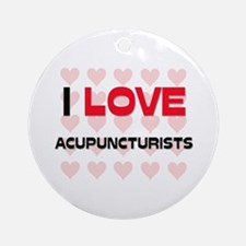 I LOVE ACUPUNCTURISTS Ornament (Round)
