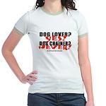 Dog Lover? Yes. Dog Chainer? Jr. Ringer T-Shirt