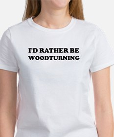 Rather be Woodturning Women's T-Shirt