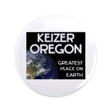 "keizer oregon - greatest place on earth 3.5"" Butto"