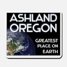 ashland oregon - greatest place on earth Mousepad