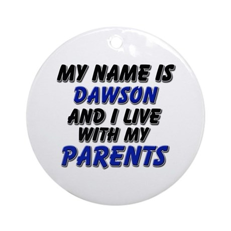 my name is dawson and I live with my parents Ornam