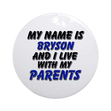 my name is bryson and I live with my parents Ornam