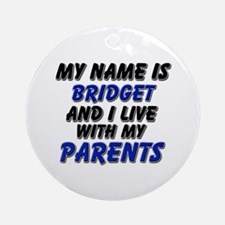 my name is bridget and I live with my parents Orna