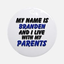 my name is branden and I live with my parents Orna
