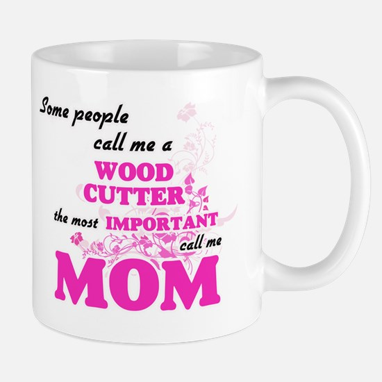 Some call me a Wood Cutter, the most importan Mugs