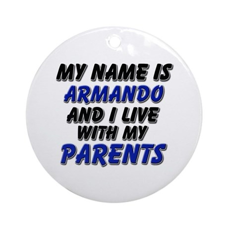 my name is armando and I live with my parents Orna