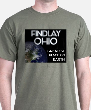 findlay ohio - greatest place on earth T-Shirt