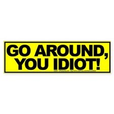 Go Around, You Idiot! - Bumper Bumper Sticker