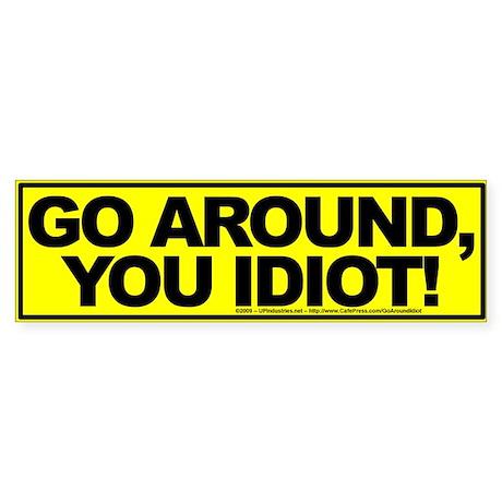 Go Around, You Idiot! - Bumper Sticker