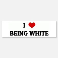 I Love BEING WHITE Bumper Bumper Bumper Sticker