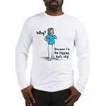 Why Because I'm the Nurse Long Sleeve T-Shirt