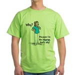 Why Because I'm the Nurse Green T-Shirt