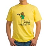 Why Because I'm the Nurse Yellow T-Shirt