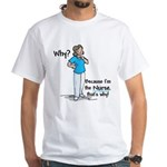 Why Because I'm the Nurse White T-Shirt